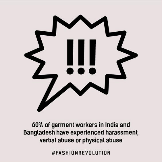 60% of garment workers in India and Bangladesh have experienced harassment, verbal abuse or physical abuse (Fashion Revolution fact)